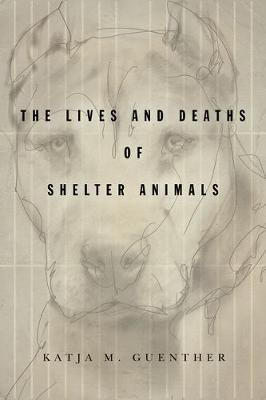 The Lives and Deaths of Shelter Animals by Katja M. Guenther