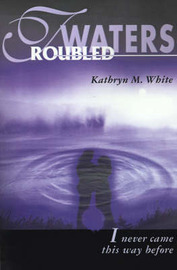 Troubled Waters: I Never Came This Way Before by Kathryn M. White image