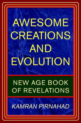 Awesome Creations and Evolution: New Age Book of Revelations by Kamran Pirnahad