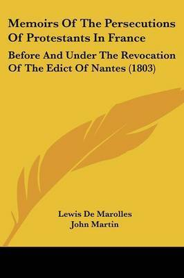 Memoirs Of The Persecutions Of Protestants In France: Before And Under The Revocation Of The Edict Of Nantes (1803) by Lewis De Marolles