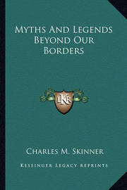 Myths and Legends Beyond Our Borders by Charles M Skinner
