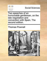Two Speeches of an Honourable Gentleman, on the Late Negotiation and Convention with Spain. the Second Edition. by Thomas Pownall