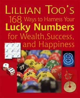 Lillian Too's 168 Ways to Harness Your Lucky Numbers for Happiness, Wealth and Success by Lillian Too