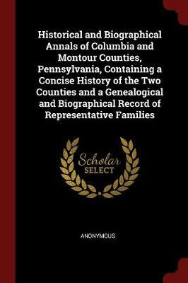 Historical and Biographical Annals of Columbia and Montour Counties, Pennsylvania, Containing a Concise History of the Two Counties and a Genealogical and Biographical Record of Representative Families by * Anonymous image