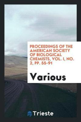 Proceedings of the American Society of Biological Chemists, Vol. I, No. 2, Pp. 55-91 by Various ~