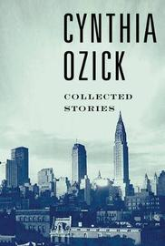 Collected Stories by Cynthia Ozick