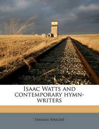 Isaac Watts and Contemporary Hymn-Writers by Thomas Wright )
