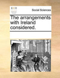The Arrangements with Ireland Considered. by Multiple Contributors
