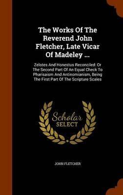 The Works of the Reverend John Fletcher, Late Vicar of Madeley ... by John Fletcher
