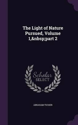 The Light of Nature Pursued, Volume 1, Part 2 by Abraham Tucker