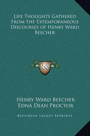 Life Thoughts Gathered from the Extemporaneous Discourses of Henry Ward Beecher by Henry Ward Beecher
