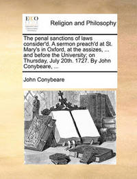The Penal Sanctions of Laws Consider'd. a Sermon Preach'd at St. Mary's in Oxford, at the Assizes, ... and Before the University; On Thursday, July 20th. 1727. by John Conybeare, by John Conybeare