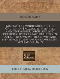 Mr. Baxter's Vindication of the Church of England in Her Rites and Ceremonies, Discipline, and Church-Orders as Faithfully Taken Out of His Own Writings, Without Either False Citation, or Fraudulent Alteration (1682) by Richard Baxter