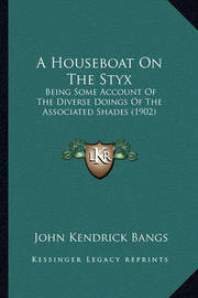 A Houseboat on the Styx: Being Some Account of the Diverse Doings of the Associated Shades (1902) by John Kendrick Bangs