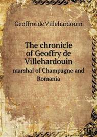 The Chronicle of Geoffry de Villehardouin Marshal of Champagne and Romania by Geoffroi de Villehardouin