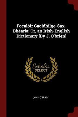 Focaloir Gaoidhilge-Sax-Bhearla; Or, an Irish-English Dictionary [By J. O'Brien] by John O'Brien