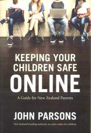 Keeping Your Children Safe Online: A guide for New Zealand parents by John Parsons
