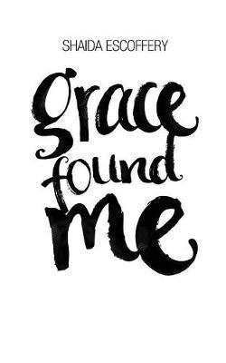 Grace Found Me by Shaida Escoffery