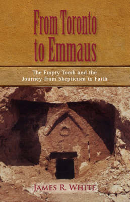 From Toronto to Emmaus the Empty Tomb and the Journey from Skepticism to Faith by James R White image