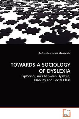 Towards a Sociology of Dyslexia by Dr. Stephen James Macdonald