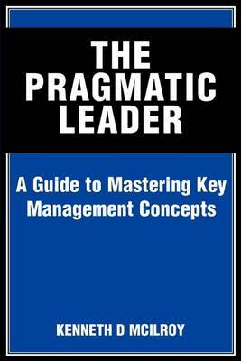 The Pragmatic Leader: A Guide to Mastering Key Management Concepts by KENNETH D MCILROY