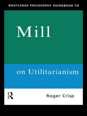 Routledge Philosophy GuideBook to Mill on Utilitarianism by Roger Crisp image