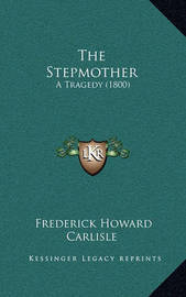 The Stepmother: A Tragedy (1800) by Frederick Howard Carlisle