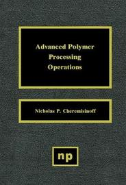 Advanced Polymer Processing Operations by Nicholas P Cheremisinoff