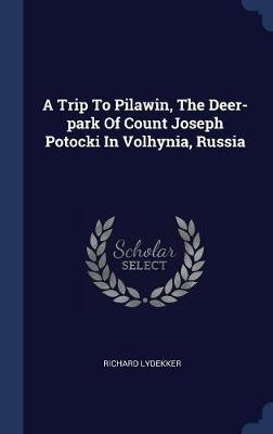 A Trip to Pilawin, the Deer-Park of Count Joseph Potocki in Volhynia, Russia by Richard Lydekker