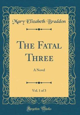 The Fatal Three, Vol. 1 of 3 by Mary , Elizabeth Braddon image