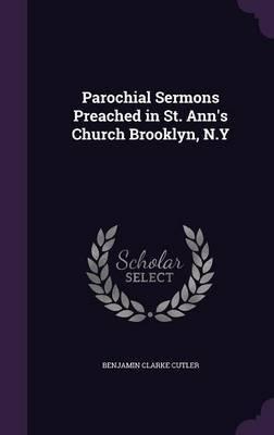Parochial Sermons Preached in St. Ann's Church Brooklyn, N.y by Benjamin Clarke Cutler