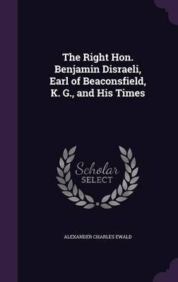 The Right Hon. Benjamin Disraeli, Earl of Beaconsfield, K. G., and His Times by Alexander Charles Ewald