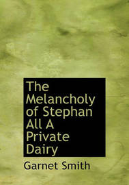 The Melancholy of Stephan All a Private Dairy by Garnet Smith