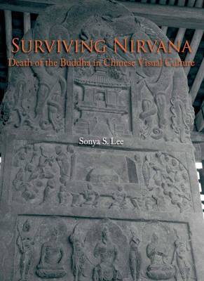 Surviving Nirvana - Death of the Buddha in Chinese Visual Culture by Sonya S Lee