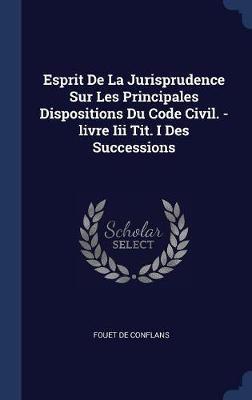 Esprit de la Jurisprudence Sur Les Principales Dispositions Du Code Civil. -Livre III Tit. I Des Successions by Fouet De Conflans image