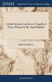 Critical Strictures on the New Tragedy of Elvira, Written by Mr. David Malloch by James Boswell