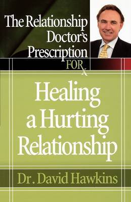 The Relationship Doctor's Prescription for Healing a Hurting Relationship by David Hawkins