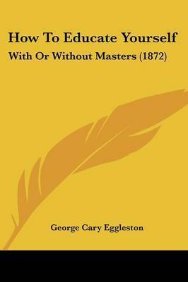 How To Educate Yourself: With Or Without Masters (1872) by George Cary Eggleston