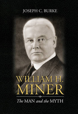 William H. Miner: The Man and the Myth by Joseph C Burke