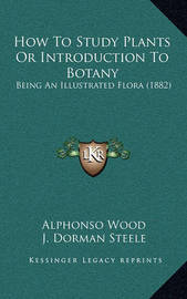 How to Study Plants or Introduction to Botany: Being an Illustrated Flora (1882) by Alphonso Wood