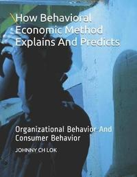 How Behavioral Economic Method Explains And Predicts Organizational Behavior by Johnny Ch Lok