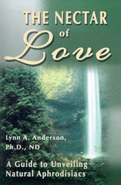 The Nectar of Love: A Guide to Unveiling Natural Aphrodisiacs by Lynn A Anderson, Ph.D. image