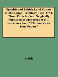 "Spanish and British Land Grants in Mississippi Territory, 1750-1784. Three Parts in One. Originally Published as Monographs 5-7, Selections from ""The American State Papers"" by Smith image"