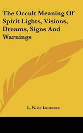 The Occult Meaning of Spirit Lights, Visions, Dreams, Signs and Warnings by L.W.De Laurence