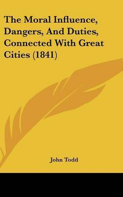The Moral Influence, Dangers, And Duties, Connected With Great Cities (1841) by John Todd