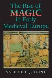 The Rise of Magic in Early Medieval Europe by Valerie Irene Jane Flint