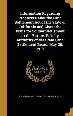 Information Regarding Progress Under the Land Settlement Act of the State of California and about the Plans for Soldier Settlement in the Future. Pub. by Authority of the State Land Settlement Board, May 30, 1919