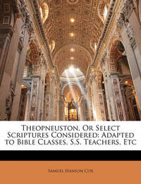 Theopneuston, or Select Scriptures Considered: Adapted to Bible Classes, S.S. Teachers, Etc by Samuel Hanson Cox