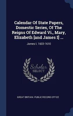 Calendar of State Papers, Domestic Series, of the Reigns of Edward VI., Mary, Elizabeth [and James I] ...