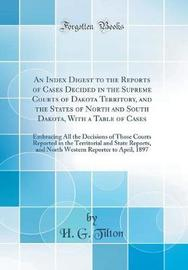 An Index Digest to the Reports of Cases Decided in the Supreme Courts of Dakota Territory, and the States of North and South Dakota, with a Table of Cases by H G Tilton image